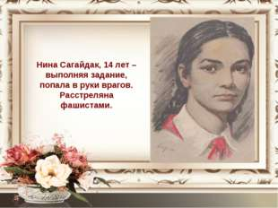 Нина Сагайдак, 14 лет – выполняя задание, попала в руки врагов. Расстреляна ф