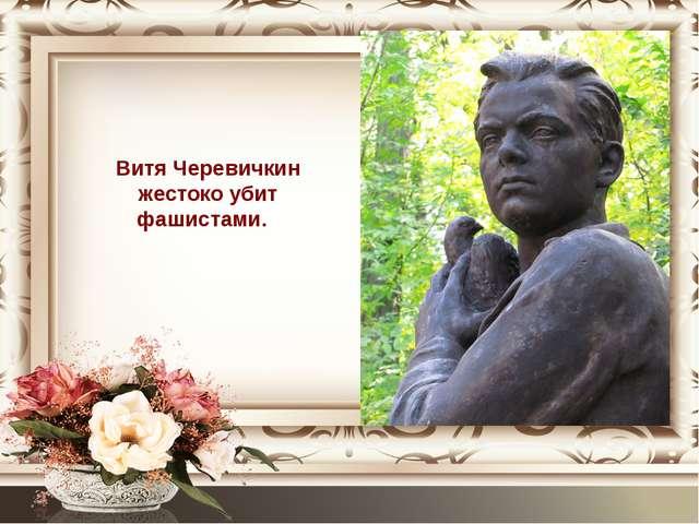 Витя Черевичкин жестоко убит фашистами.