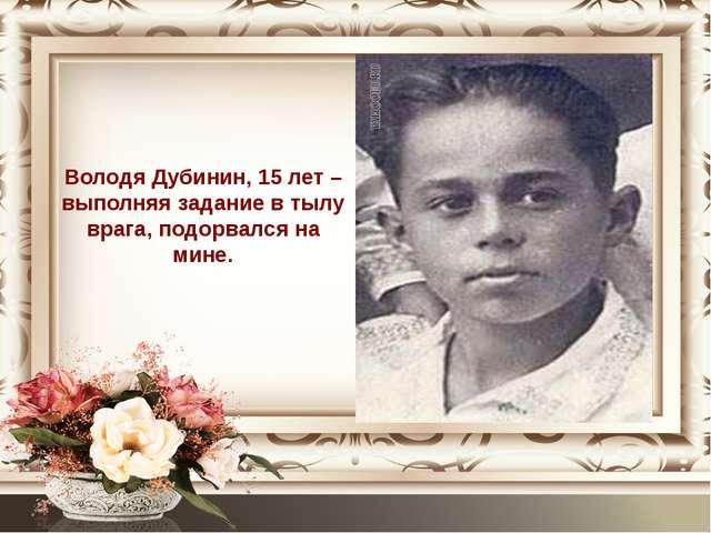 Володя Дубинин, 15 лет – выполняя задание в тылу врага, подорвался на мине.