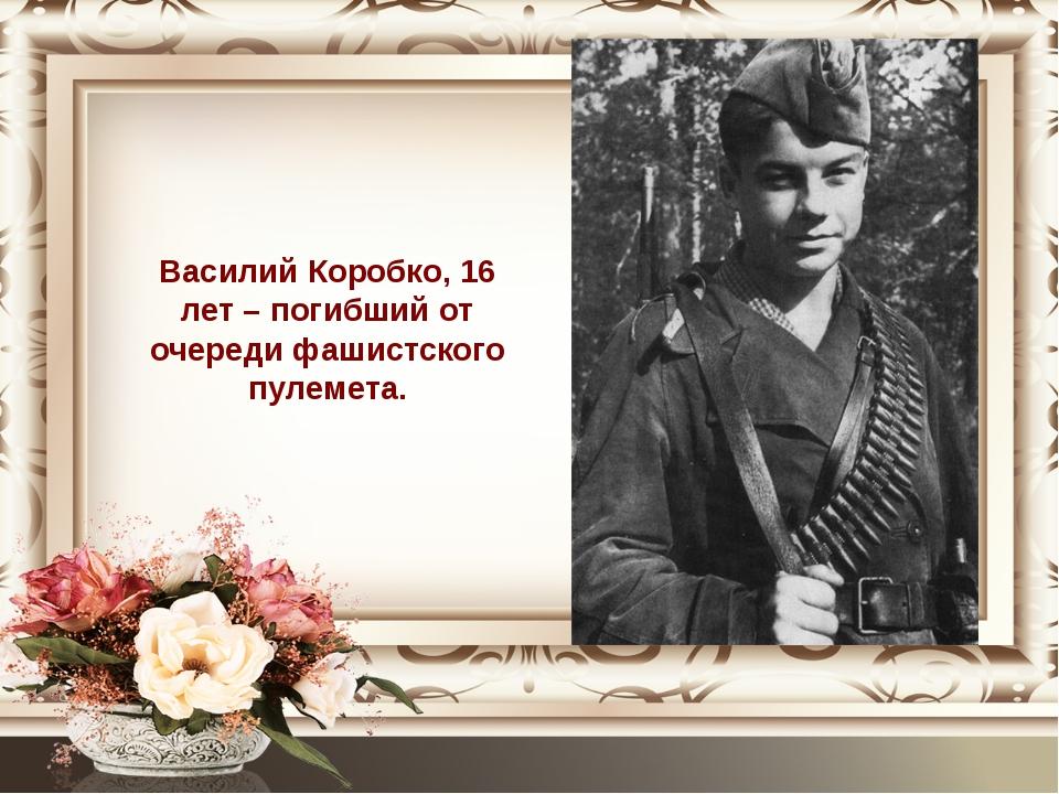 Василий Коробко, 16 лет – погибший от очереди фашистского пулемета.