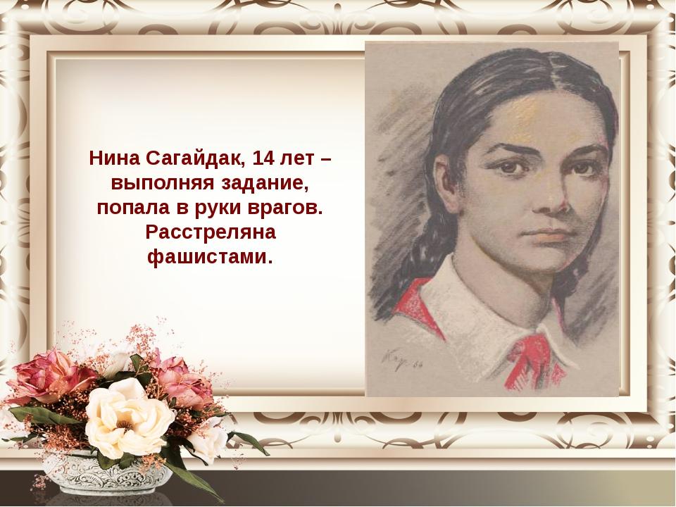 Нина Сагайдак, 14 лет – выполняя задание, попала в руки врагов. Расстреляна ф...