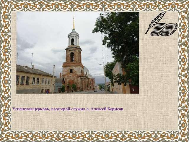 Успенская церковь, в которой служил о. Алексей Борисов.
