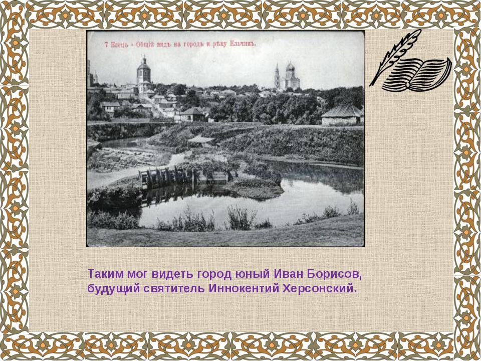 Таким мог видеть город юный Иван Борисов, будущий святитель Иннокентий Херсон...