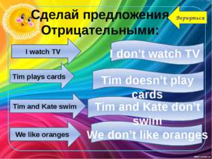 I watch TV Tim plays cards Tim and Kate swim We like oranges I don't watch TV