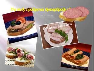 По виду продукта бутерброды бывают мясные