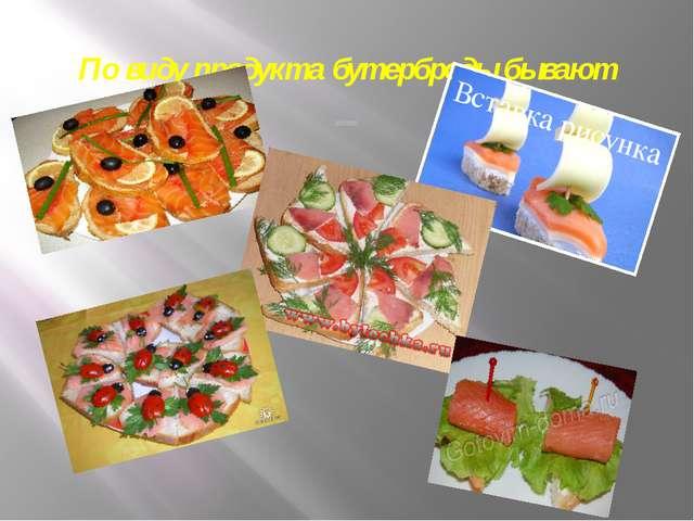 По виду продукта бутерброды бывают рыбные