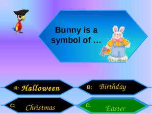 A: C: B: D. Bunny is a symbol of … Halloween Easter Birthday Christmas