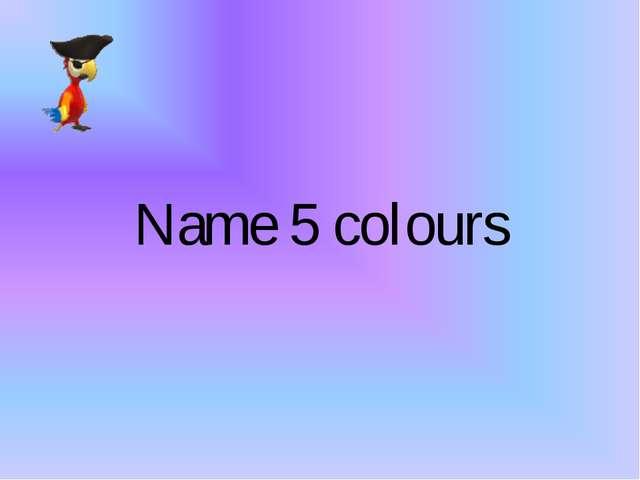 Name 5 colours