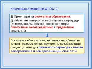 Ключевые изменения ФГОС−2: 1) Ориентация на результаты образования. 2) Объект