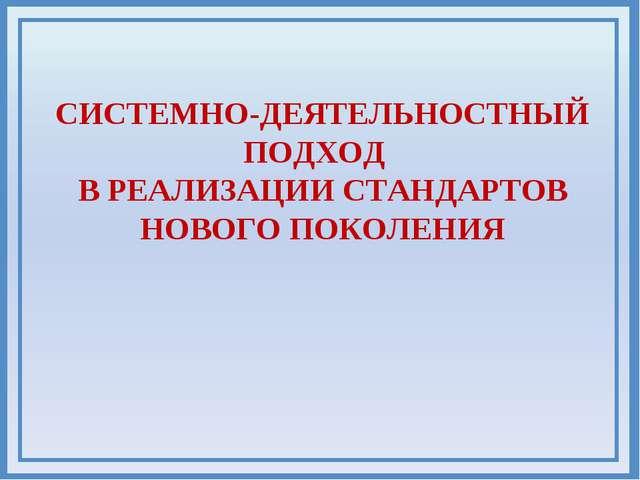 СИСТЕМНО-ДЕЯТЕЛЬНОСТНЫЙ ПОДХОД В РЕАЛИЗАЦИИ СТАНДАРТОВ НОВОГО ПОКОЛЕНИЯ