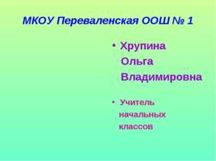 МКОУ Переваленская ООШ № 1 Хрупина Ольга Владимировна Учитель начальных классов