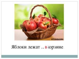 Яблоки лежат … корзине. в