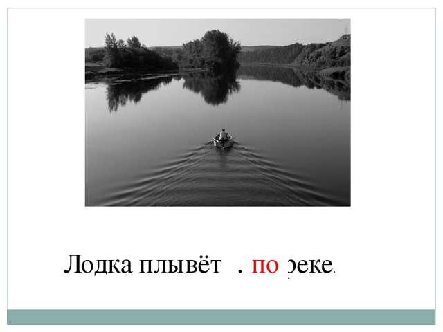 Лодка плывёт … реке. по