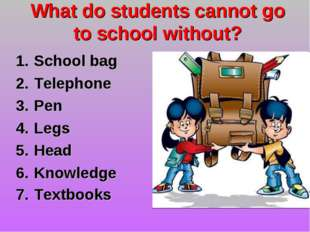 What do students cannot go to school without? School bag Telephone Pen Legs H