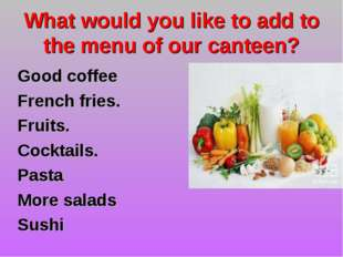 What would you like to add to the menu of our canteen? Good coffee French fri