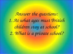 Answer the questions: 1. At what ages must British children stay at school? 2