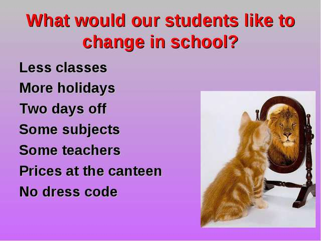 What would our students like to change in school? Less classes More holidays...