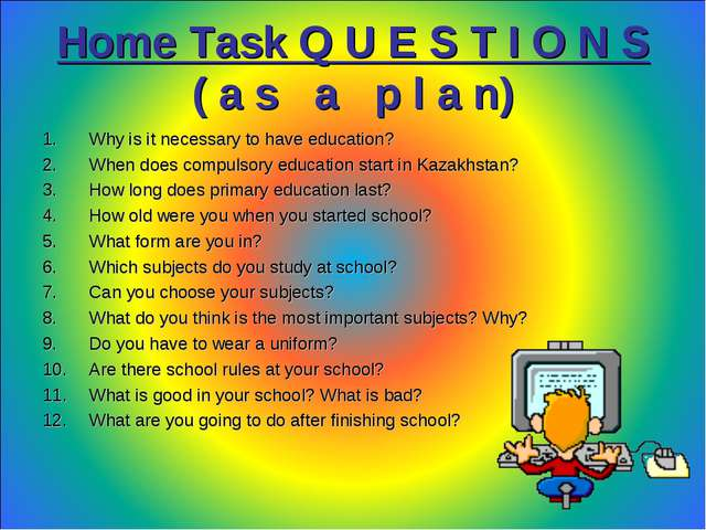 Home Task Q U E S T I O N S ( a s a p l a n) Why is it necessary to have educ...