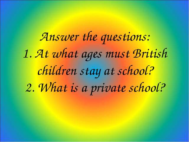 Answer the questions: 1. At what ages must British children stay at school? 2...