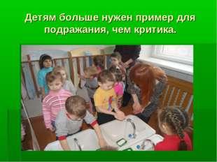Детям больше нужен пример для подражания, чем критика.