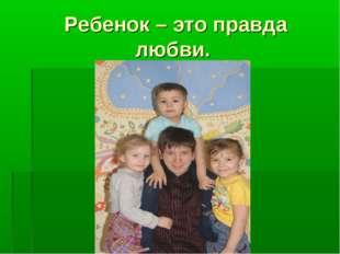Ребенок – это правда любви.
