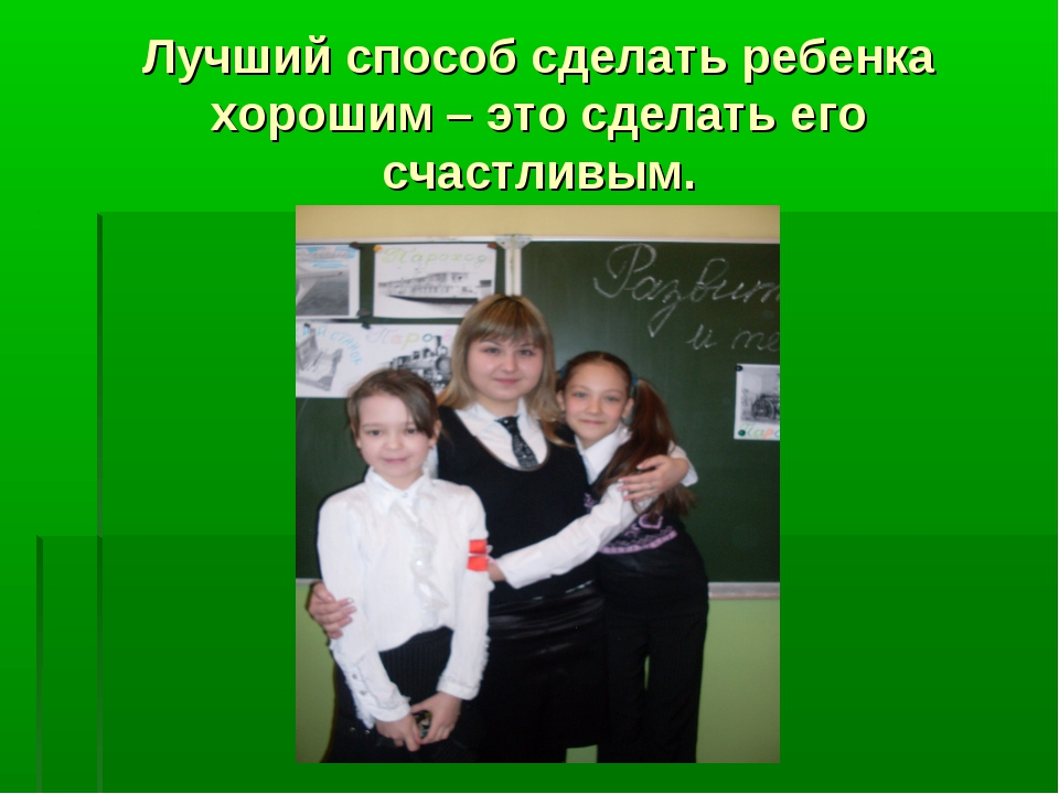 Лучший способ сделать ребенка хорошим – это сделать его счастливым.