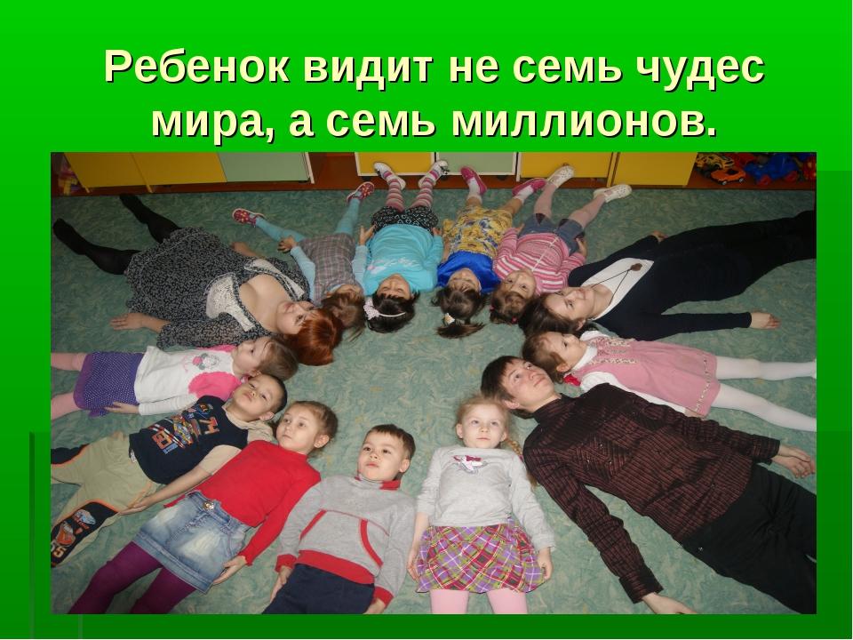 Ребенок видит не семь чудес мира, а семь миллионов.