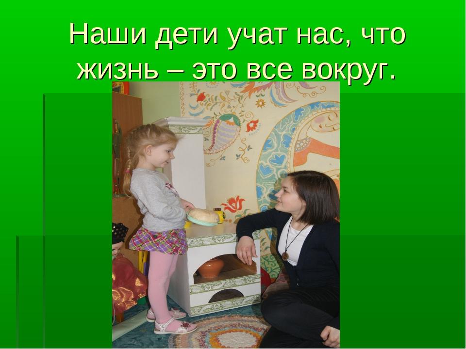Наши дети учат нас, что жизнь – это все вокруг.