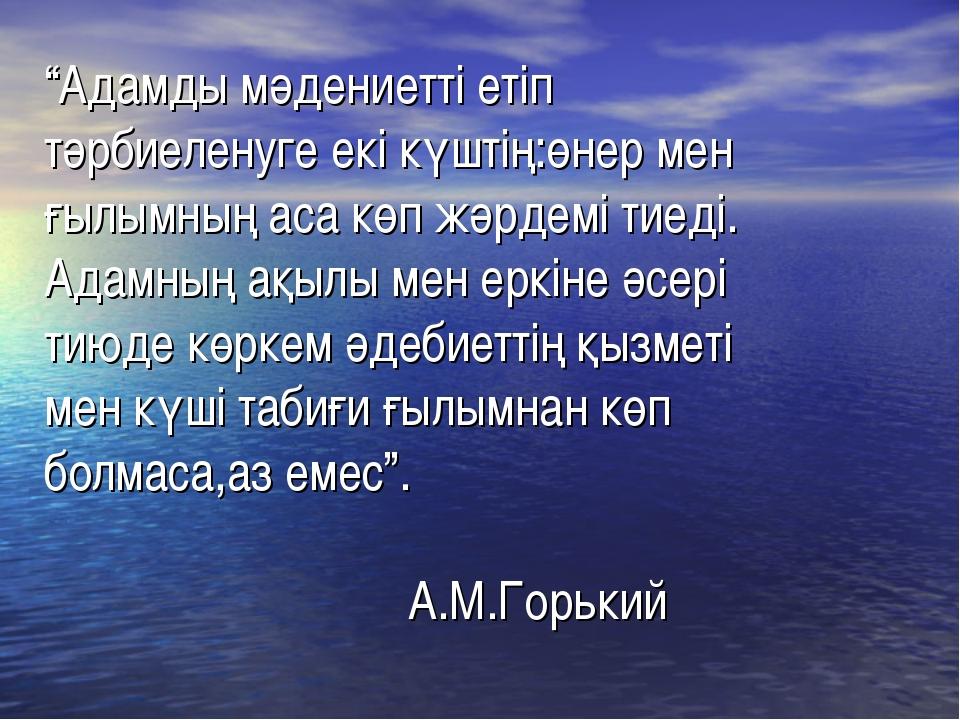 """""""Адамды мәдениетті етіп тәрбиеленуге екі күштің:өнер мен ғылымның аса көп жәр..."""