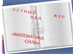 УСТНЫЙ ЖУРНАЛ «МАТЕМАТИКА - СИЛА» У С Т Н Ы Й Ж У Р Н А Л «МАТЕМАТИКА - СИЛА