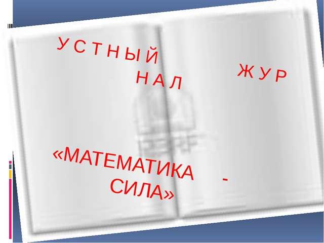 УСТНЫЙ ЖУРНАЛ «МАТЕМАТИКА - СИЛА» У С Т Н Ы Й Ж У Р Н А Л «МАТЕМАТИКА - СИЛА...