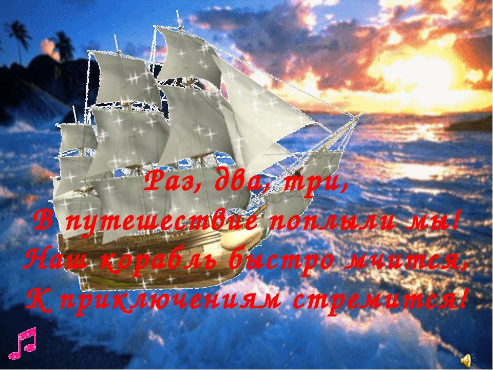 Раз, два, три, В путешествие поплыли мы! Наш корабль быстро мчится, К приклю...