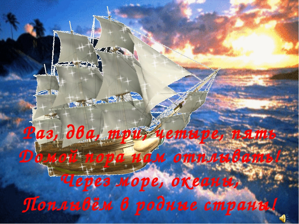 Раз, два, три, четыре, пять Домой пора нам отплывать! Через море, океаны, По...