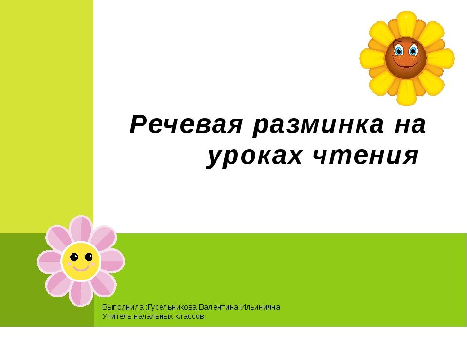 Выполнила :Гусельникова Валентина Ильинична Учитель начальных классов. Речева...