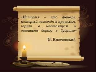 «История – это фонарь, который зажжён в прошлом, горит в настоящем и освещает