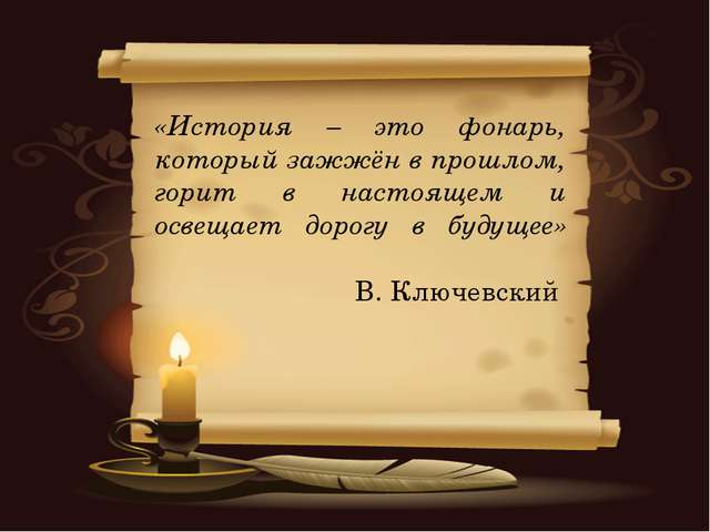 «История – это фонарь, который зажжён в прошлом, горит в настоящем и освещает...