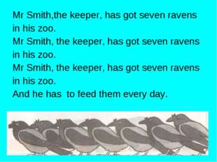 Mr Smith,the keeper, has got seven ravens in his zoo. Mr Smith, the keeper, h