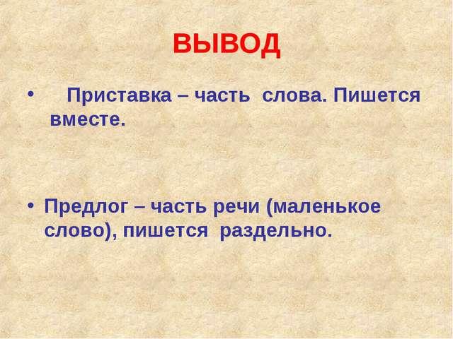 ВЫВОД Приставка – часть слова. Пишется вместе. Предлог – часть речи (маленько...