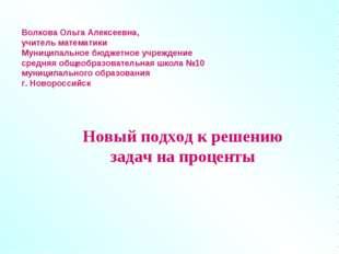 Новый подход к решению задач на проценты Волкова Ольга Алексеевна, учитель ма