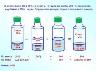 В колбе было 800 г 80%-го спирта. _ + = По массе ( 800 - 200) + 200 = 800 По
