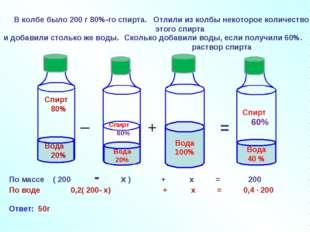В колбе было 200 г 80%-го спирта. _ + = По массе ( 200 - х ) + х = 200 По вод