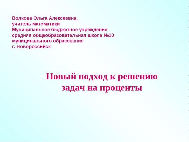 Новый подход к решению задач на проценты Волкова Ольга Алексеевна, учитель ма...