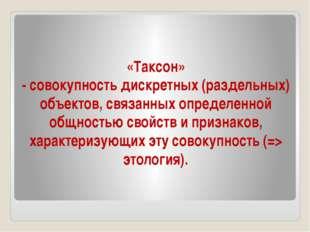 «Таксон» - совокупность дискретных (раздельных) объектов, связанных определен