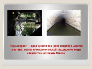 Река Ахеронт — одна из пяти рек (река скорби) в царстве мертвых; согласно миф