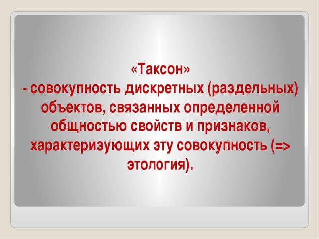 «Таксон» - совокупность дискретных (раздельных) объектов, связанных определен...