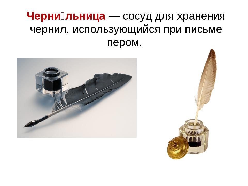 Черни́льница — сосуд для хранения чернил, использующийся при письме пером.