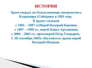 Храм открыт по благословению митрополита Владимира (Сабодана) в 1991 году. В