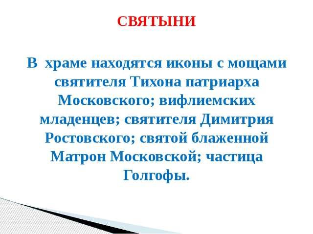 В храме находятся иконы с мощами святителя Тихона патриарха Московского; вифл...