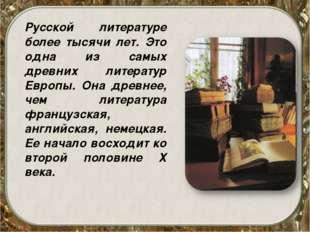 Русской литературе более тысячи лет. Это одна из самых древних литератур Евр