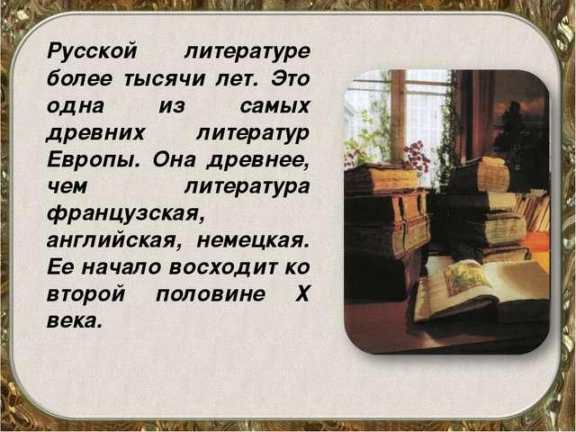 Русской литературе более тысячи лет. Это одна из самых древних литератур Евр...